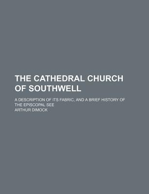 The Cathedral Church of Southwell; A Description of Its Fabric, and a Brief History of the Episcopal See