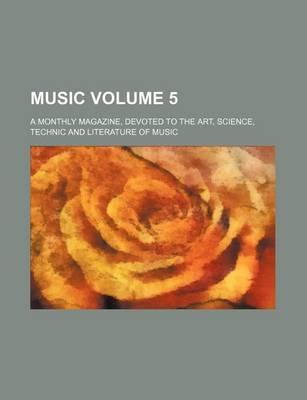 Music; A Monthly Magazine, Devoted to the Art, Science, Technic and Literature of Music Volume 5