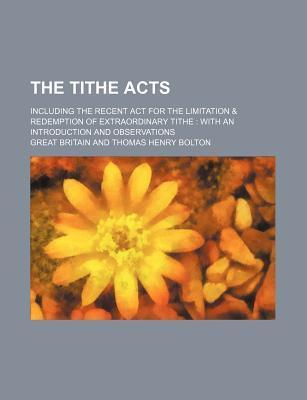 The Tithe Acts; Including the Recent ACT for the Limitation & Redemption of Extraordinary Tithe with an Introduction and Observations