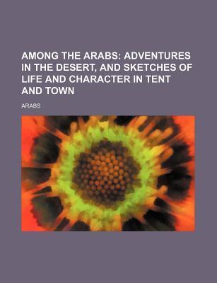 Among the Arabs; Adventures in the Desert, and Sketches of Life and Character in Tent and Town