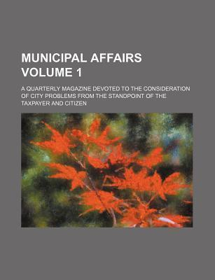 Municipal Affairs; A Quarterly Magazine Devoted to the Consideration of City Problems from the Standpoint of the Taxpayer and Citizen Volume 1