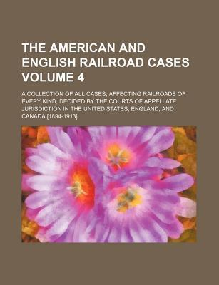 The American and English Railroad Cases; A Collection of All Cases, Affecting Railroads of Every Kind, Decided by the Courts of Appellate Jurisdiction