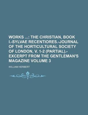 Works; The Christian, Book I.-Sylvae Recentiores.-Journal of the Horticultural Society of London, V. 1-2 (Partial).-Excerpt from the Gentleman's Magazine Volume 3