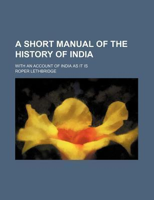 A Short Manual of the History of India; With an Account of India as It Is