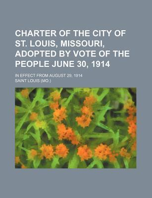 Charter of the City of St. Louis, Missouri, Adopted by Vote of the People June 30, 1914; In Effect from August 29, 1914