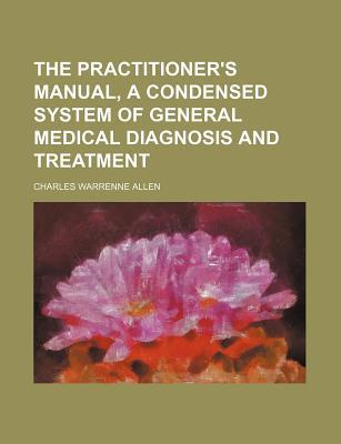 The Practitioner's Manual, a Condensed System of General Medical Diagnosis and Treatment