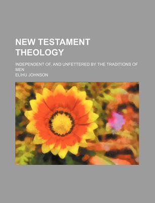New Testament Theology; Independent Of, and Unfettered by the Traditions of Men