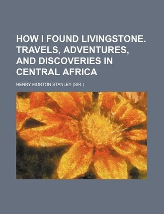 How I Found Livingstone. Travels, Adventures, and Discoveries in Central Africa