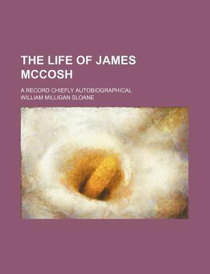 The Life of James McCosh; A Record Chiefly Autobiographical