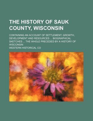 The History of Sauk County, Wisconsin; Containing an Account of Settlement, Growth, Development and Resources Biographical Sketches the Whole Preceded by a History of Wisconsin