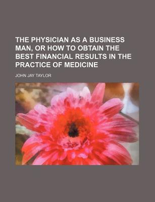 The Physician as a Business Man, or How to Obtain the Best Financial Results in the Practice of Medicine