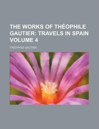 The Works of Theophile Gautier; Travels in Spain Volume 4