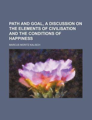 Path and Goal, a Discussion on the Elements of Civilisation and the Conditions of Happiness