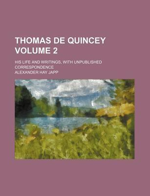 Thomas de Quincey; His Life and Writings, with Unpublished Correspondence Volume 2