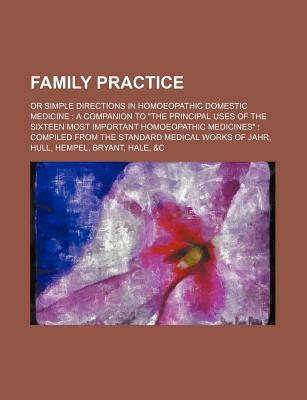 Family Practice; Or Simple Directions in Homoeopathic Domestic Medicine a Companion to the Principal Uses of the Sixteen Most Important Homoeopathic