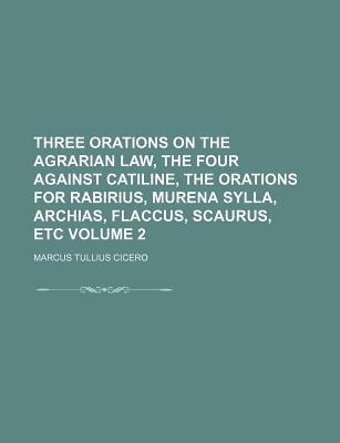Three Orations on the Agrarian Law, the Four Against Catiline, the Orations for Rabirius, Murena Sylla, Archias, Flaccus, Scaurus, Etc Volume 2