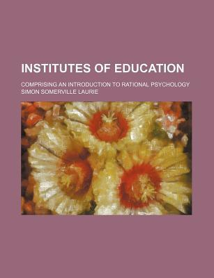 Institutes of Education; Comprising an Introduction to Rational Psychology