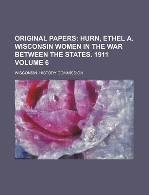 Original Papers; Hurn, Ethel A. Wisconsin Women in the War Between the States. 1911 Volume 6