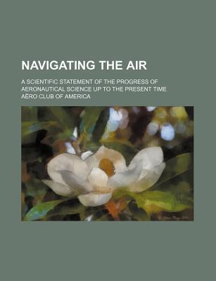 Navigating the Air; A Scientific Statement of the Progress of Aeronautical Science Up to the Present Time