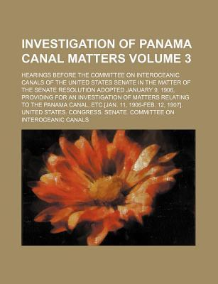 Investigation of Panama Canal Matters; Hearings Before the Committee on Interoceanic Canals of the United States Senate in the Matter of the Senate Resolution Adopted January 9, 1906, Providing for an Investigation of Matters Volume 3