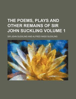 The Poems, Plays and Other Remains of Sir John Suckling Volume 1