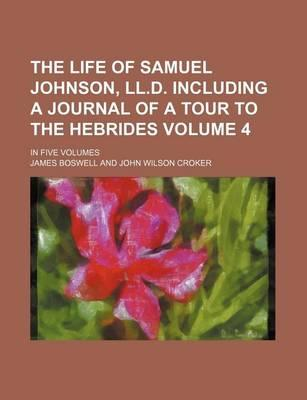 The Life of Samuel Johnson, LL.D. Including a Journal of a Tour to the Hebrides; In Five Volumes Volume 4