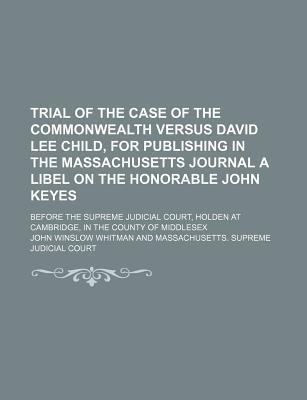 Trial of the Case of the Commonwealth Versus David Lee Child, for Publishing in the Massachusetts Journal a Libel on the Honorable John Keyes; Before the Supreme Judicial Court, Holden at Cambridge, in the County of Middlesex