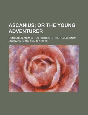 Ascanius; Or the Young Adventurer. Containing an Impartial History of the Rebellion in Scotland in the Years, 1745-46