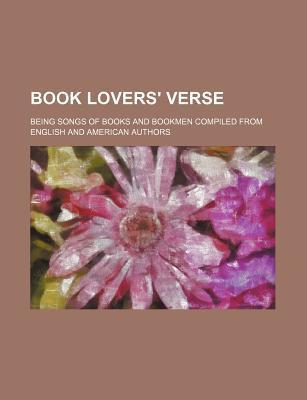 Book Lovers' Verse; Being Songs of Books and Bookmen Compiled from English and American Authors