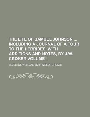 The Life of Samuel Johnson Including a Journal of a Tour to the Hebrides. with Additions and Notes, by J.W. Croker Volume 1