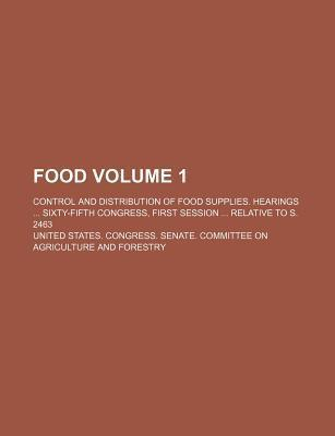Food; Control and Distribution of Food Supplies. Hearings Sixty-Fifth Congress, First Session Relative to S. 2463 Volume 1