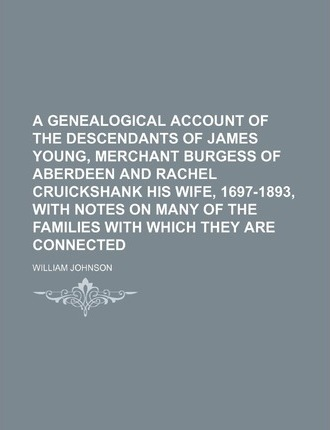 A Genealogical Account of the Descendants of James Young, Merchant Burgess of Aberdeen and Rachel Cruickshank His Wife, 1697-1893, with Notes on Many of the Families with Which They Are Connected