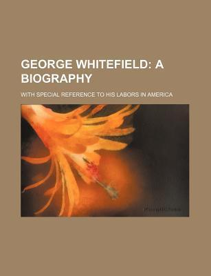 George Whitefield; A Biography. with Special Reference to His Labors in America