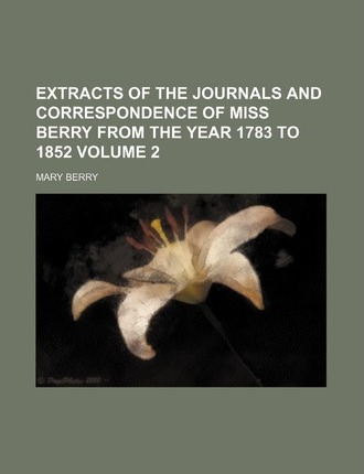 Extracts of the Journals and Correspondence of Miss Berry from the Year 1783 to 1852 Volume 2