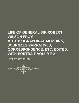 Life of General Sir Robert Wilson from Autobiographical Memoirs, Journals Narratives, Correspondence, Etc. Edited. with Portrait Volume 2