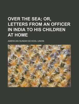Over the Sea; Or, Letters from an Officer in India to His Children at Home