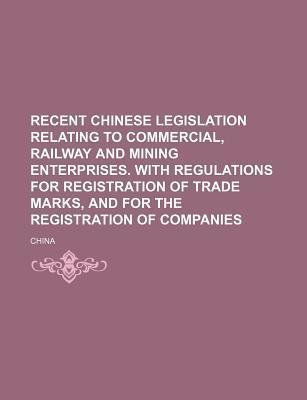 Recent Chinese Legislation Relating to Commercial, Railway and Mining Enterprises. with Regulations for Registration of Trade Marks, and for the Regis