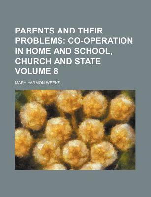 Parents and Their Problems; Co-Operation in Home and School, Church and State Volume 8