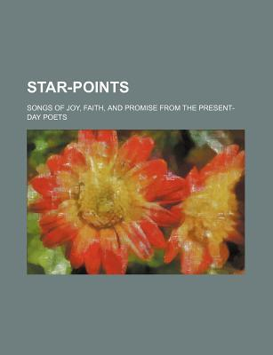 Star-Points; Songs of Joy, Faith, and Promise from the Present-Day Poets