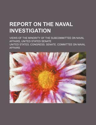Report on the Naval Investigation; Views of the Minority of the Subcommittee on Naval Affairs, United States Senate