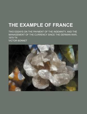 The Example of France; Two Essays on the Payment of the Indemnity, and the Management of the Currency Since the German War, 1870-'74