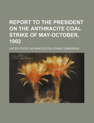 Report to the President on the Anthracite Coal Strike of May-October, 1902