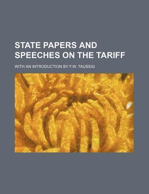 State Papers and Speeches on the Tariff; With an Introduction by F.W. Taussig