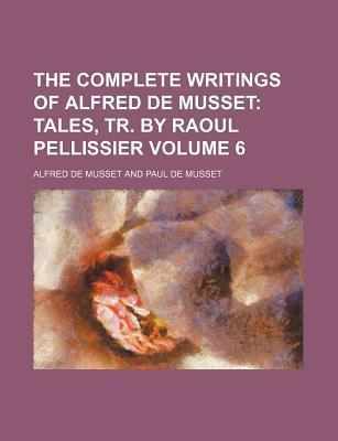 The Complete Writings of Alfred de Musset; Tales, Tr. by Raoul Pellissier Volume 6