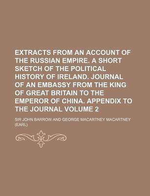 Extracts from an Account of the Russian Empire. a Short Sketch of the Political History of Ireland. Journal of an Embassy from the King of Great Britain to the Emperor of China. Appendix to the Journal Volume 2