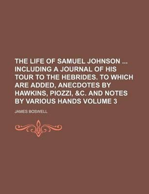 The Life of Samuel Johnson Including a Journal of His Tour to the Hebrides. to Which Are Added, Anecdotes by Hawkins, Piozzi, &C. and Notes by Various Hands Volume 3