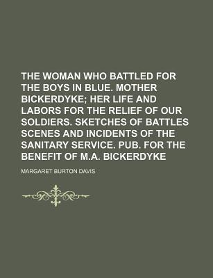 The Woman Who Battled for the Boys in Blue. Mother Bickerdyke; Her Life and Labors for the Relief of Our Soldiers. Sketches of Battles Scenes and Incidents of the Sanitary Service. Pub. for the Benefit of M.A. Bickerdyke