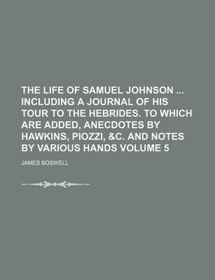 The Life of Samuel Johnson Including a Journal of His Tour to the Hebrides. to Which Are Added, Anecdotes by Hawkins, Piozzi, &C. and Notes by Various Hands Volume 5