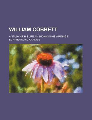 William Cobbett; A Study of His Life as Shown in His Writings
