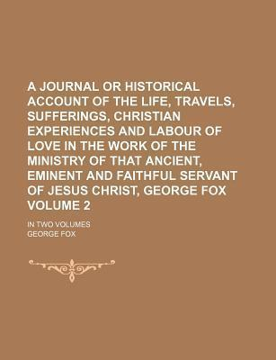 A Journal or Historical Account of the Life, Travels, Sufferings, Christian Experiences and Labour of Love in the Work of the Ministry of That Ancient, Eminent and Faithful Servant of Jesus Christ, George Fox; In Two Volumes Volume 2